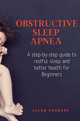 Obstructive Sleep Apnea : A step-by-step guide to restful sleep and better health for Beginners